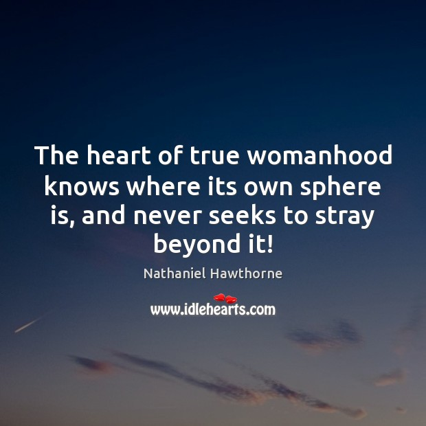 The heart of true womanhood knows where its own sphere is, and Nathaniel Hawthorne Picture Quote