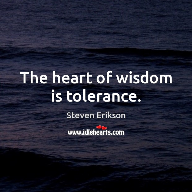 The heart of wisdom is tolerance. Steven Erikson Picture Quote