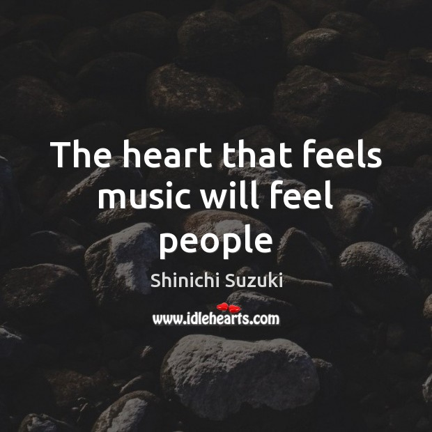 The heart that feels music will feel people Shinichi Suzuki Picture Quote