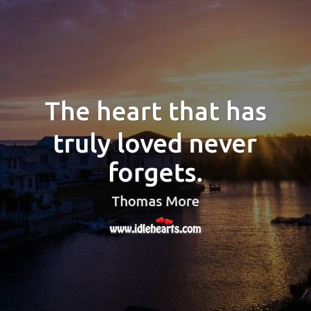 The heart that has truly loved never forgets. Thomas More Picture Quote