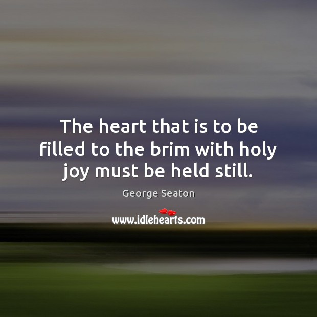 The heart that is to be filled to the brim with holy joy must be held still. George Seaton Picture Quote