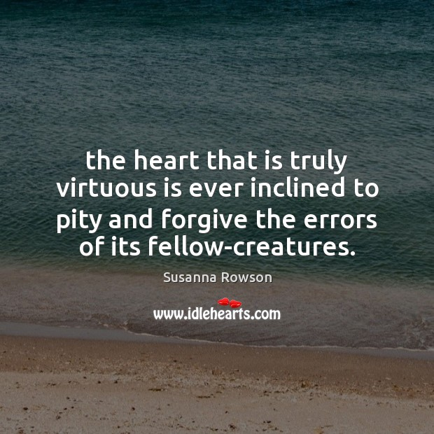 Image, The heart that is truly virtuous is ever inclined to pity and