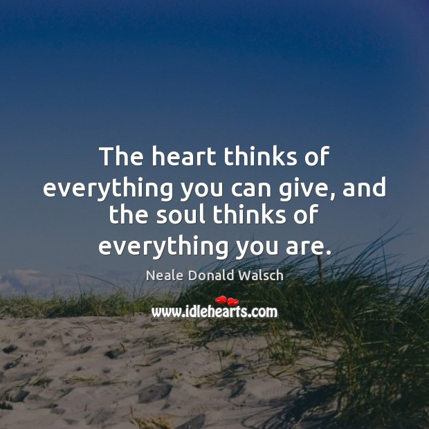 The heart thinks of everything you can give, and the soul thinks of everything you are. Image