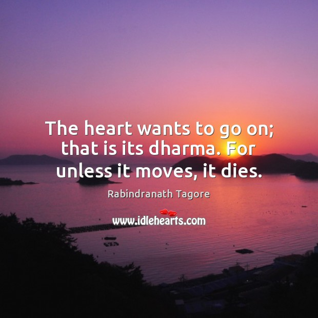 The heart wants to go on; that is its dharma. For unless it moves, it dies. Rabindranath Tagore Picture Quote