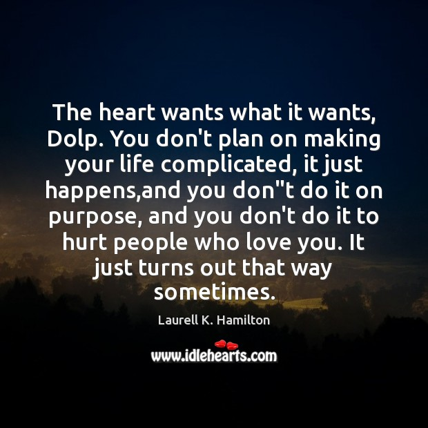 The heart wants what it wants, Dolp. You don't plan on making Laurell K. Hamilton Picture Quote