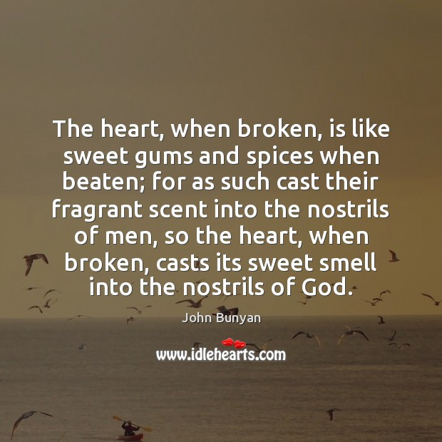 The heart, when broken, is like sweet gums and spices when beaten; John Bunyan Picture Quote