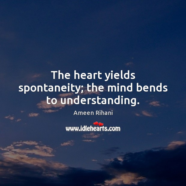 The heart yields spontaneity; the mind bends to understanding. Ameen Rihani Picture Quote