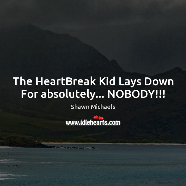 Image, The HeartBreak Kid Lays Down For absolutely… NOBODY!!!