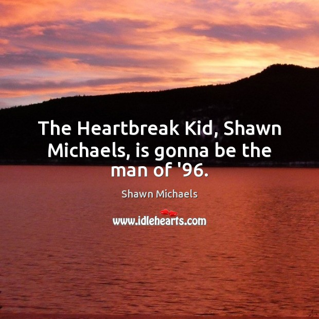 Image, The Heartbreak Kid, Shawn Michaels, is gonna be the man of '96.