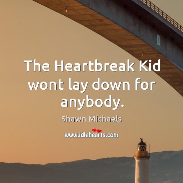 The heartbreak kid wont lay down for anybody. Image