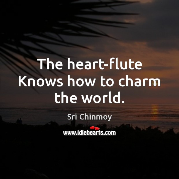 The heart-flute Knows how to charm the world. Sri Chinmoy Picture Quote