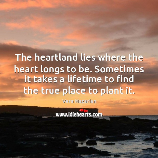 The heartland lies where the heart longs to be. Sometimes it takes Vera Nazarian Picture Quote