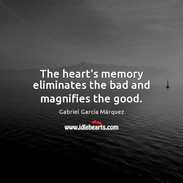 Image, The heart's memory eliminates the bad and magnifies the good.