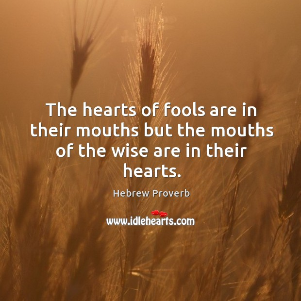 The hearts of fools are in their mouths but the mouths of the wise are in their hearts. Hebrew Proverbs Image