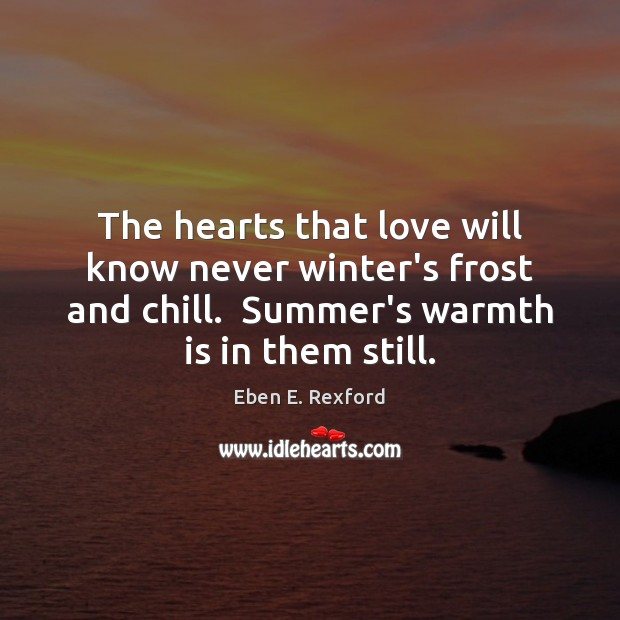 The hearts that love will know never winter's frost and chill.  Summer's Image