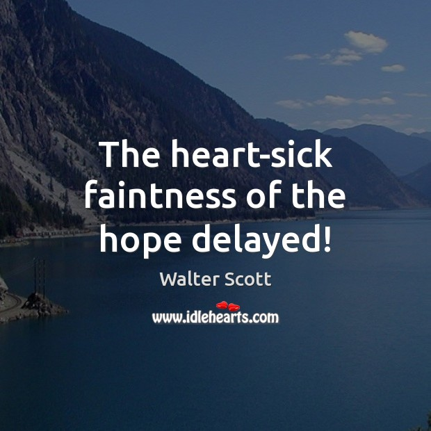 The heart-sick faintness of the hope delayed! Walter Scott Picture Quote