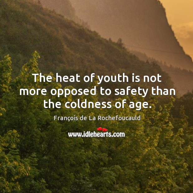 Image, The heat of youth is not more opposed to safety than the coldness of age.