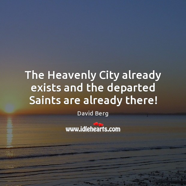 The Heavenly City already exists and the departed Saints are already there! David Berg Picture Quote