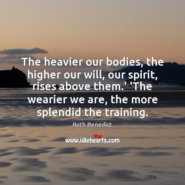 The heavier our bodies, the higher our will, our spirit, rises above Ruth Benedict Picture Quote