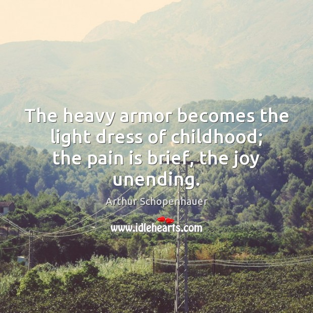 The heavy armor becomes the light dress of childhood; the pain is brief, the joy unending. Arthur Schopenhauer Picture Quote