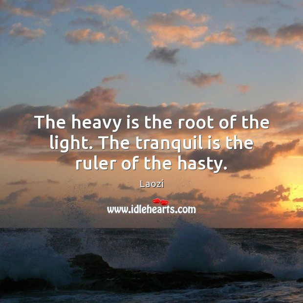The heavy is the root of the light. The tranquil is the ruler of the hasty. Laozi Picture Quote