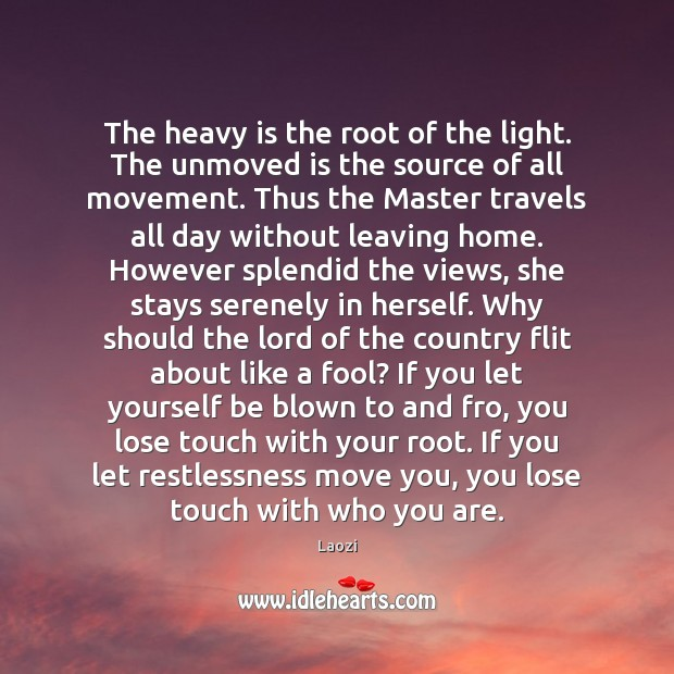 The heavy is the root of the light. The unmoved is the Image