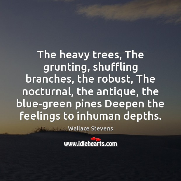 The heavy trees, The grunting, shuffling branches, the robust, The nocturnal, the Image