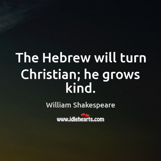 Image, The Hebrew will turn Christian; he grows kind.