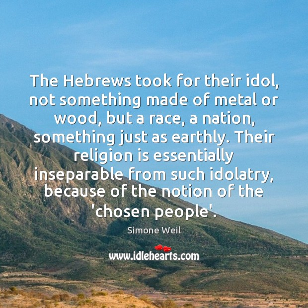 The Hebrews took for their idol, not something made of metal or Simone Weil Picture Quote