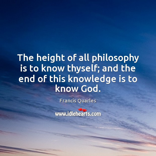 The height of all philosophy is to know thyself; and the end Francis Quarles Picture Quote