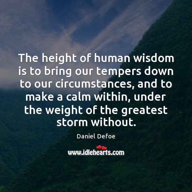 The height of human wisdom is to bring our tempers down to Daniel Defoe Picture Quote
