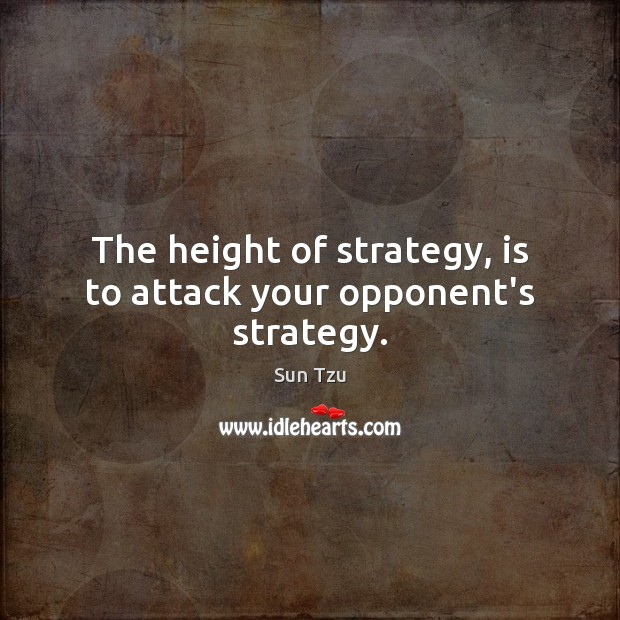 The height of strategy, is to attack your opponent's strategy. Image