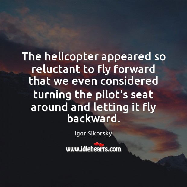The helicopter appeared so reluctant to fly forward that we even considered Igor Sikorsky Picture Quote