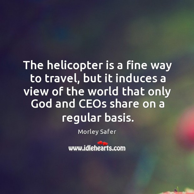 The helicopter is a fine way to travel, but it induces a view of the world that only Image