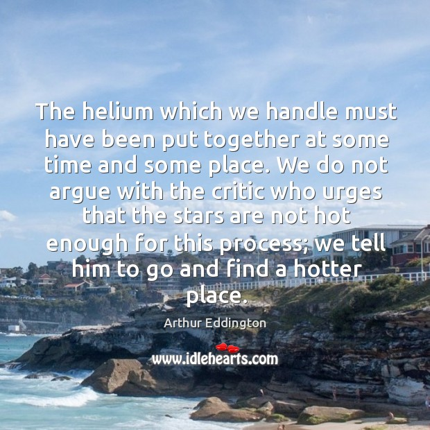 The helium which we handle must have been put together at some Arthur Eddington Picture Quote