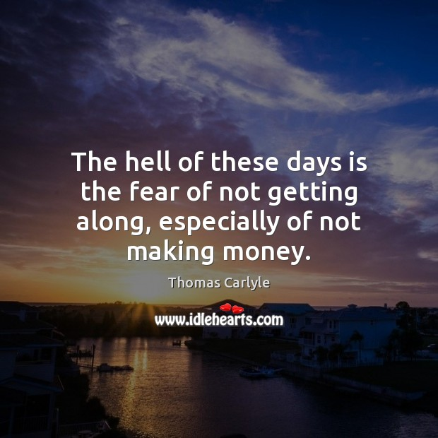 The hell of these days is the fear of not getting along, especially of not making money. Image