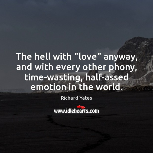 """The hell with """"love"""" anyway, and with every other phony, time-wasting, half-assed Richard Yates Picture Quote"""