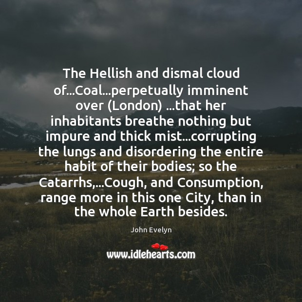 The Hellish and dismal cloud of…Coal…perpetually imminent over (London) …that John Evelyn Picture Quote