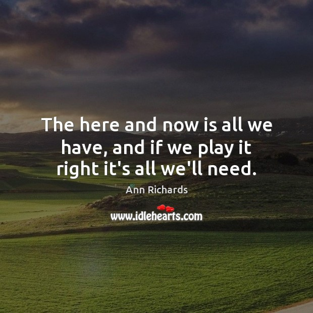Image, The here and now is all we have, and if we play it right it's all we'll need.