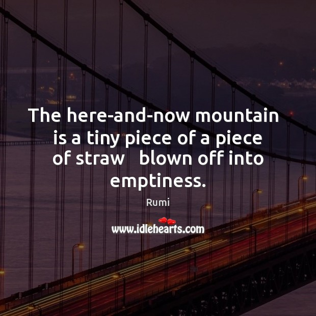 The here-and-now mountain   is a tiny piece of a piece of straw Rumi Picture Quote