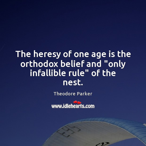 """The heresy of one age is the orthodox belief and """"only infallible rule"""" of the nest. Age Quotes Image"""