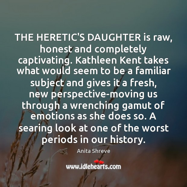 THE HERETIC'S DAUGHTER is raw, honest and completely captivating. Kathleen Kent takes Daughter Quotes Image