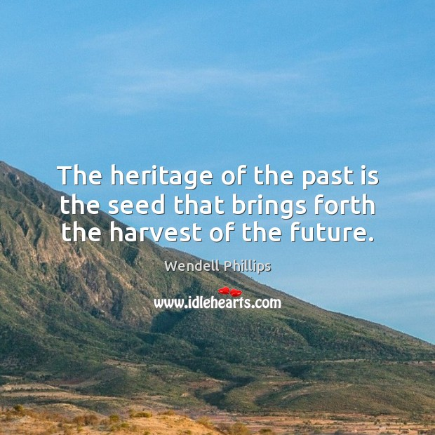 The heritage of the past is the seed that brings forth the harvest of the future. Wendell Phillips Picture Quote