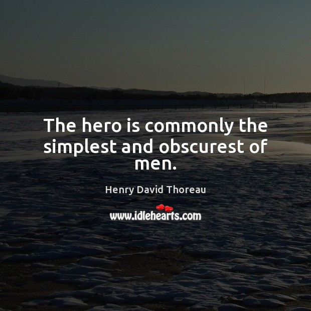 Image, The hero is commonly the simplest and obscurest of men.