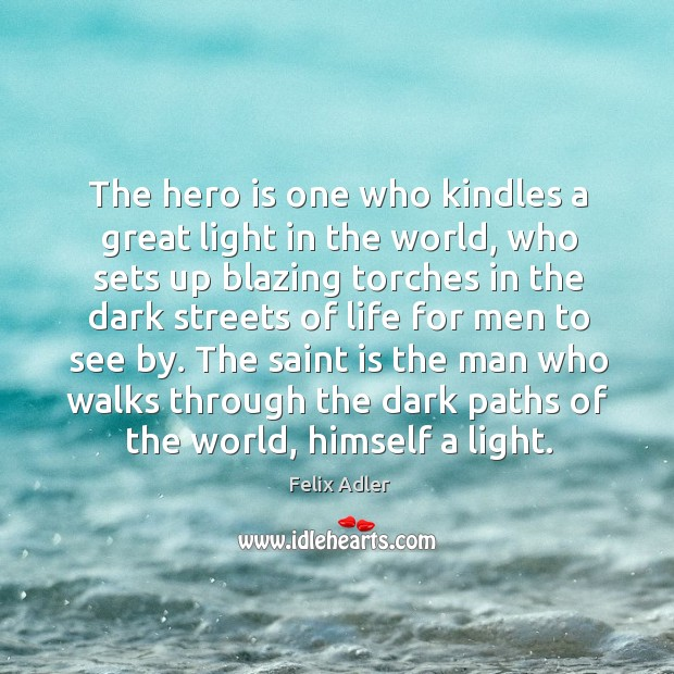 The hero is one who kindles a great light in the world. Felix Adler Picture Quote