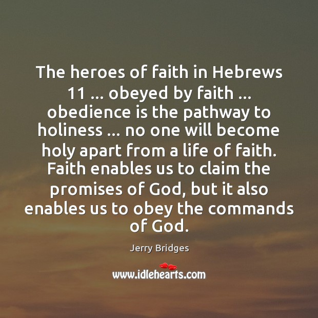 The heroes of faith in Hebrews 11 … obeyed by faith … obedience is the Jerry Bridges Picture Quote