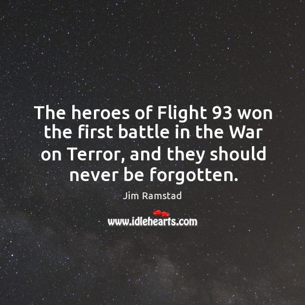 The heroes of flight 93 won the first battle in the war on terror, and they should never be forgotten. Jim Ramstad Picture Quote