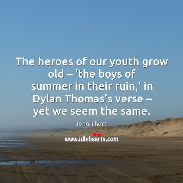 The heroes of our youth grow old – 'the boys of summer in their ruin,' in dylan thomas's verse Image
