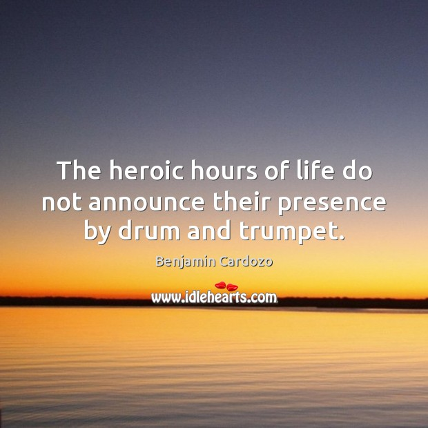 Image, The heroic hours of life do not announce their presence by drum and trumpet.