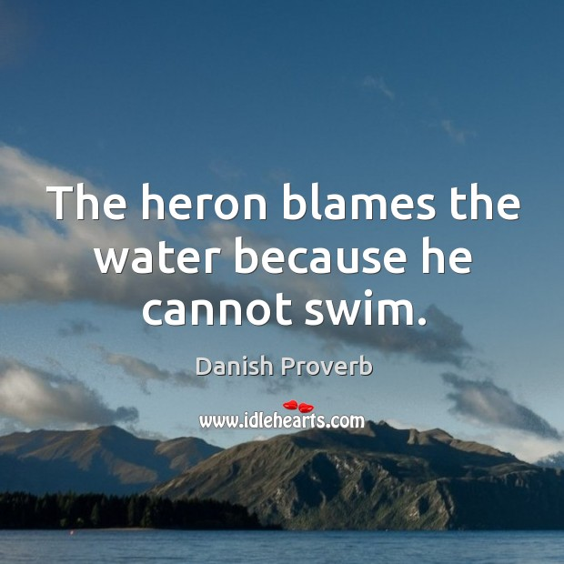 Image, The heron blames the water because he cannot swim.